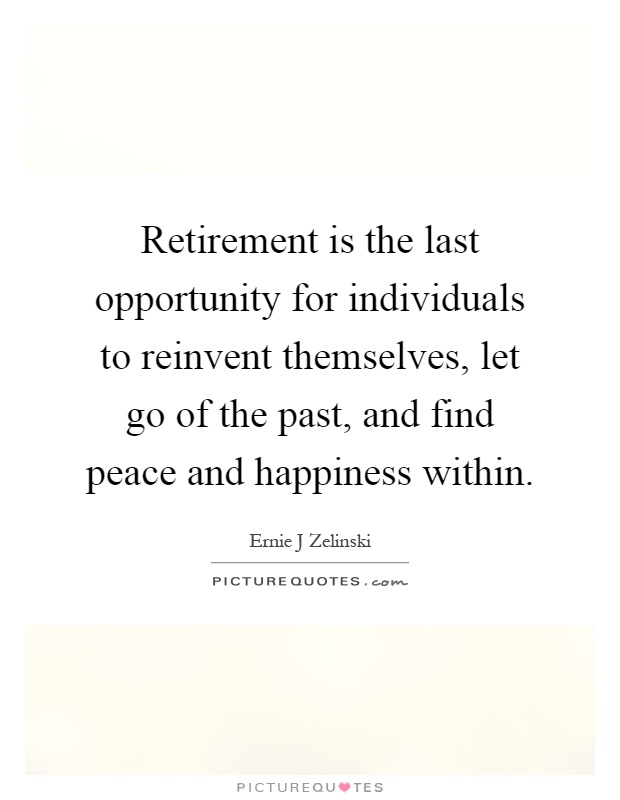 Retirement is the last opportunity for individuals to reinvent themselves, let go of the past, and find peace and happiness within Picture Quote #1