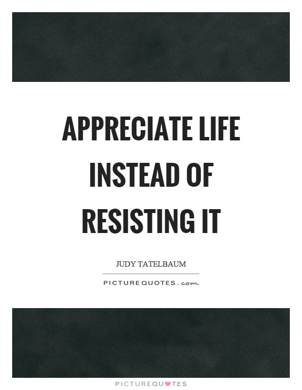 Appreciate life instead of resisting it Picture Quote #1