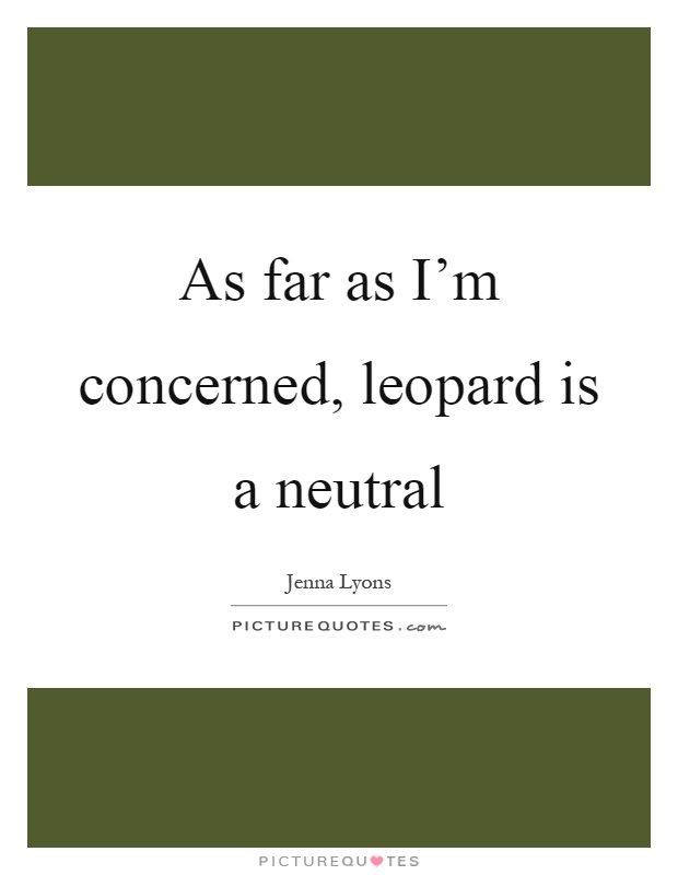 As far as I'm concerned, leopard is a neutral Picture Quote #1