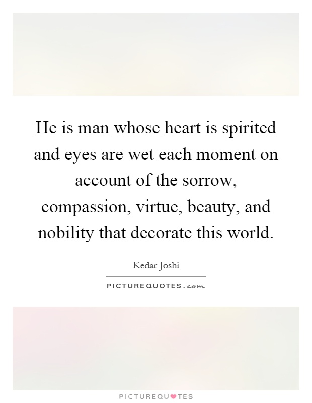 He is man whose heart is spirited and eyes are wet each moment on account of the sorrow, compassion, virtue, beauty, and nobility that decorate this world Picture Quote #1