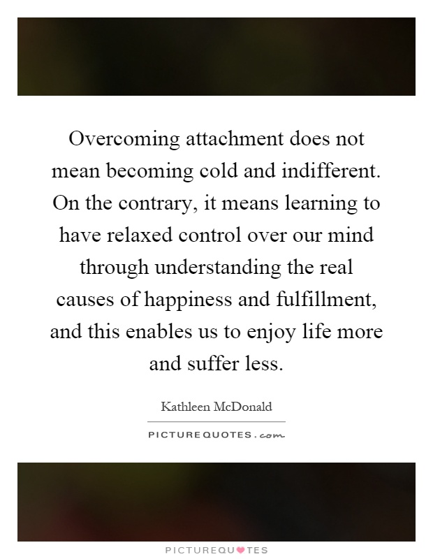 Overcoming attachment does not mean becoming cold and indifferent. On the contrary, it means learning to have relaxed control over our mind through understanding the real causes of happiness and fulfillment, and this enables us to enjoy life more and suffer less Picture Quote #1