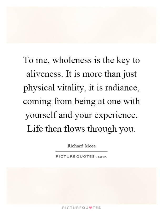 To me, wholeness is the key to aliveness. It is more than just physical vitality, it is radiance, coming from being at one with yourself and your experience. Life then flows through you Picture Quote #1