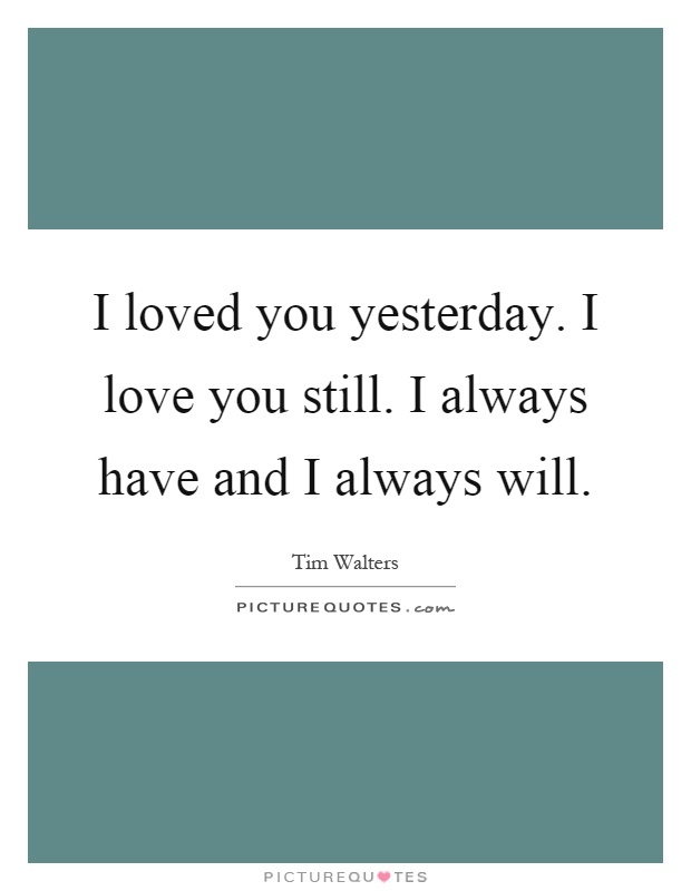 I loved you yesterday. I love you still. I always have and I always will Picture Quote #1