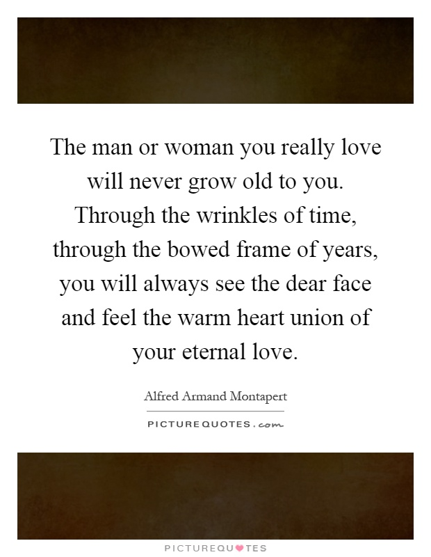 The man or woman you really love will never grow old to you. Through the wrinkles of time, through the bowed frame of years, you will always see the dear face and feel the warm heart union of your eternal love Picture Quote #1