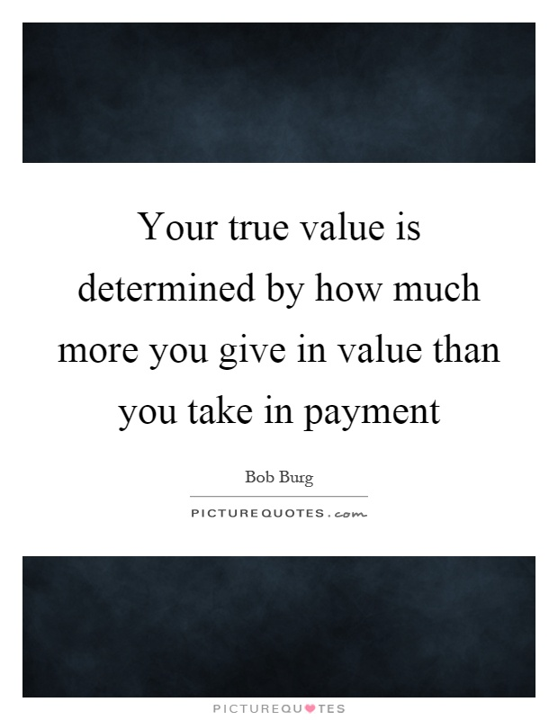 Your True Value Is Determined By How Much More You Give In