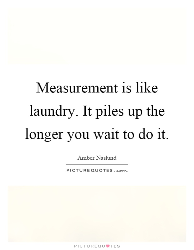 Measurement is like laundry. It piles up the longer you wait to do it Picture Quote #1