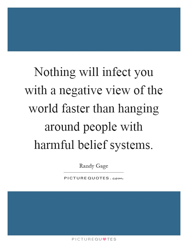 Nothing will infect you with a negative view of the world faster than hanging around people with harmful belief systems Picture Quote #1