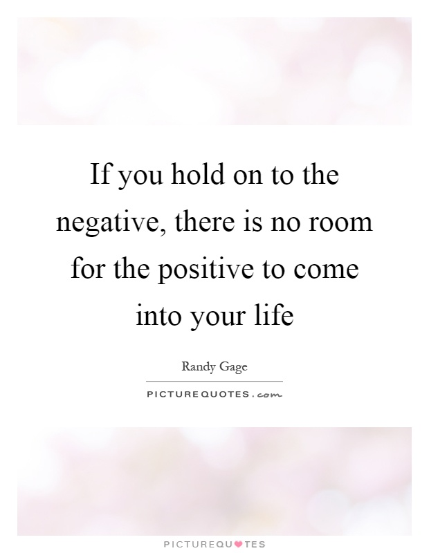 If you hold on to the negative, there is no room for the positive to come into your life Picture Quote #1