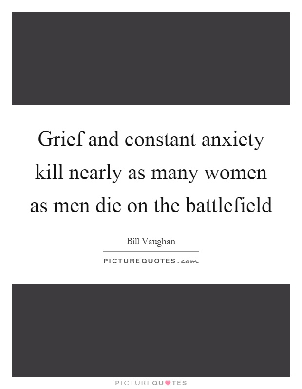 Grief and constant anxiety kill nearly as many women as men die on the battlefield Picture Quote #1