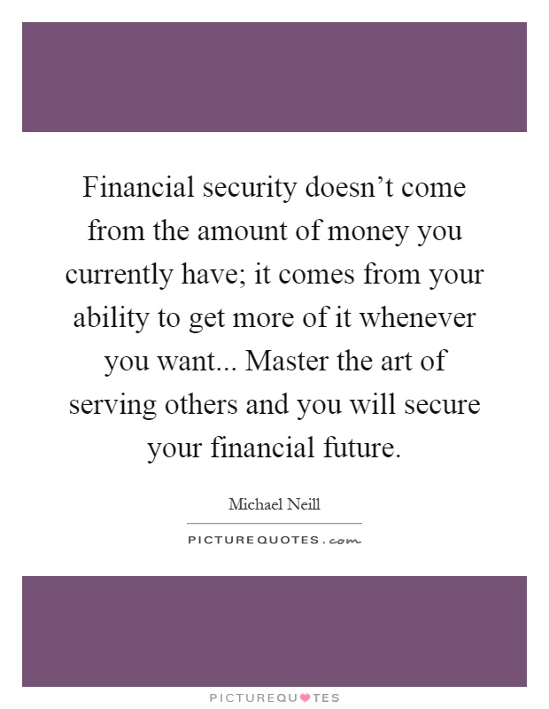 Financial security doesn't come from the amount of money you currently have; it comes from your ability to get more of it whenever you want... Master the art of serving others and you will secure your financial future Picture Quote #1