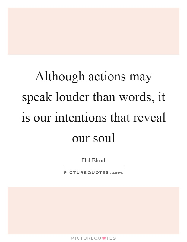 Although actions may speak louder than words, it is our intentions that reveal our soul Picture Quote #1