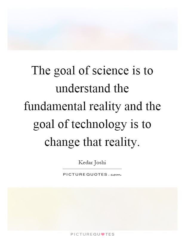 The goal of science is to understand the fundamental reality and the goal of technology is to change that reality Picture Quote #1