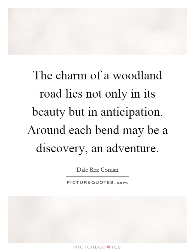The charm of a woodland road lies not only in its beauty but in anticipation. Around each bend may be a discovery, an adventure Picture Quote #1