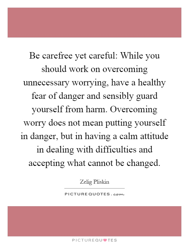 Be carefree yet careful: While you should work on overcoming unnecessary worrying, have a healthy fear of danger and sensibly guard yourself from harm. Overcoming worry does not mean putting yourself in danger, but in having a calm attitude in dealing with difficulties and accepting what cannot be changed Picture Quote #1