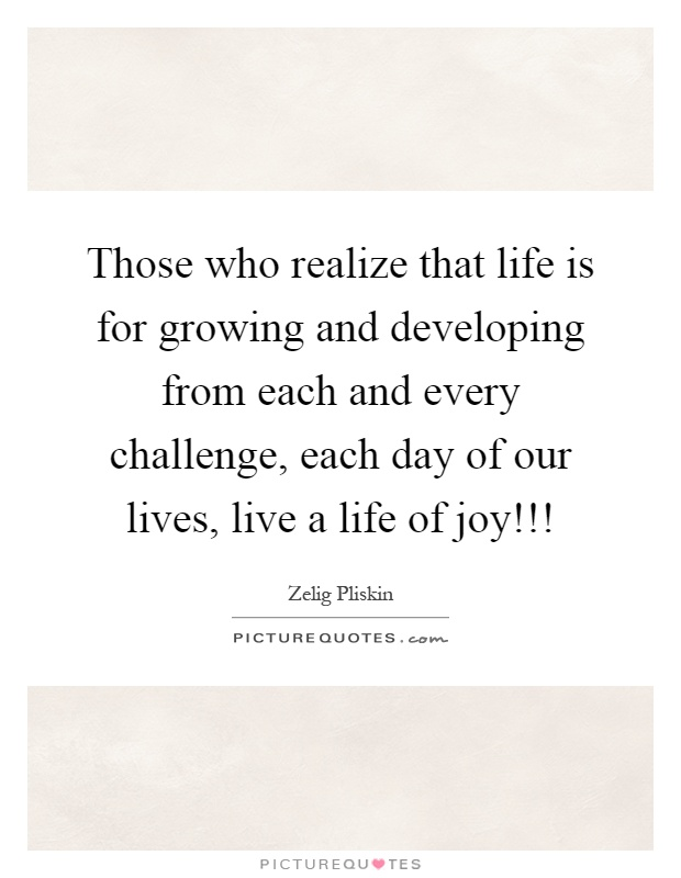 Those who realize that life is for growing and developing from each and every challenge, each day of our lives, live a life of joy!!! Picture Quote #1