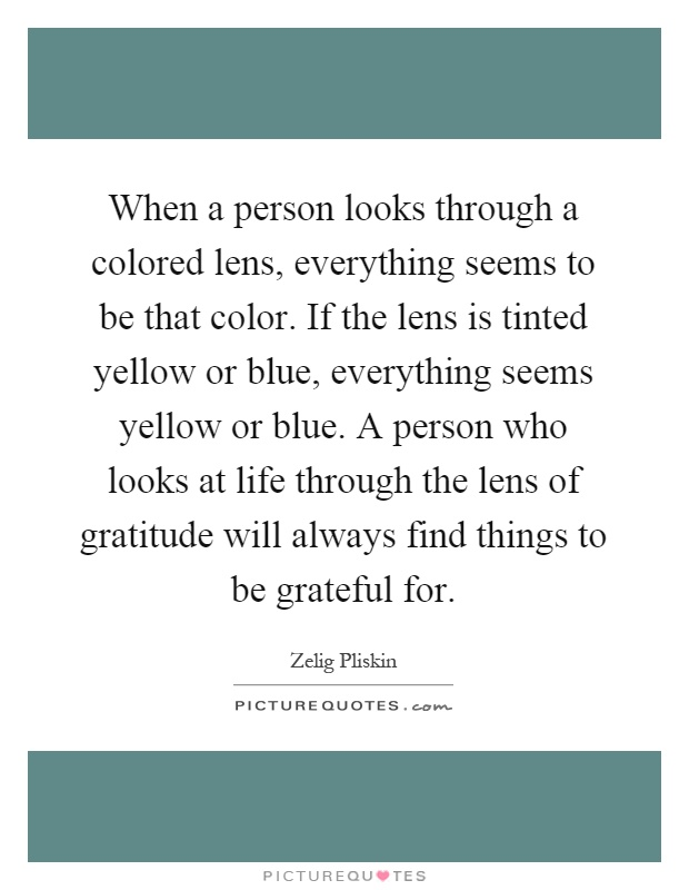 When a person looks through a colored lens, everything seems to be that color. If the lens is tinted yellow or blue, everything seems yellow or blue. A person who looks at life through the lens of gratitude will always find things to be grateful for Picture Quote #1