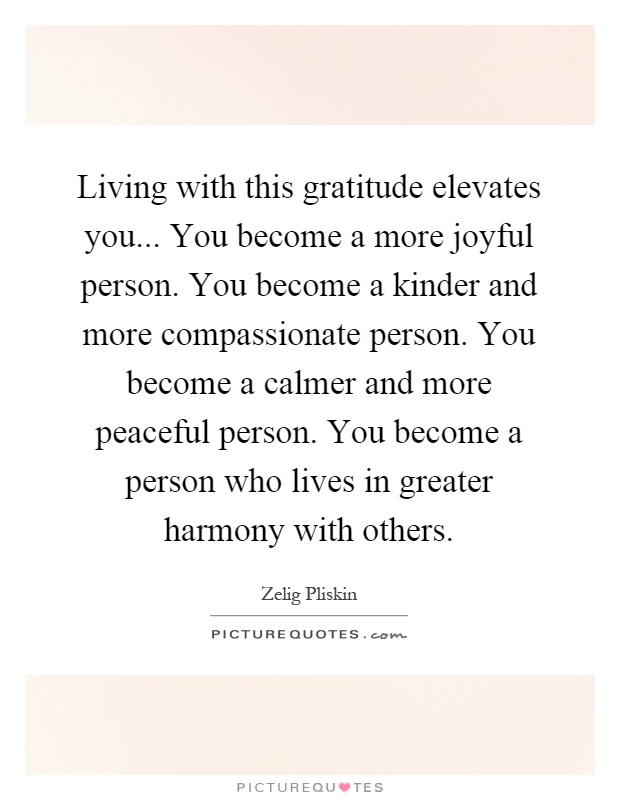 Living with this gratitude elevates you... You become a more joyful person. You become a kinder and more compassionate person. You become a calmer and more peaceful person. You become a person who lives in greater harmony with others Picture Quote #1