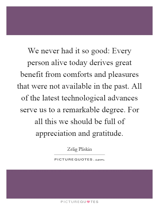 We never had it so good: Every person alive today derives great benefit from comforts and pleasures that were not available in the past. All of the latest technological advances serve us to a remarkable degree. For all this we should be full of appreciation and gratitude Picture Quote #1