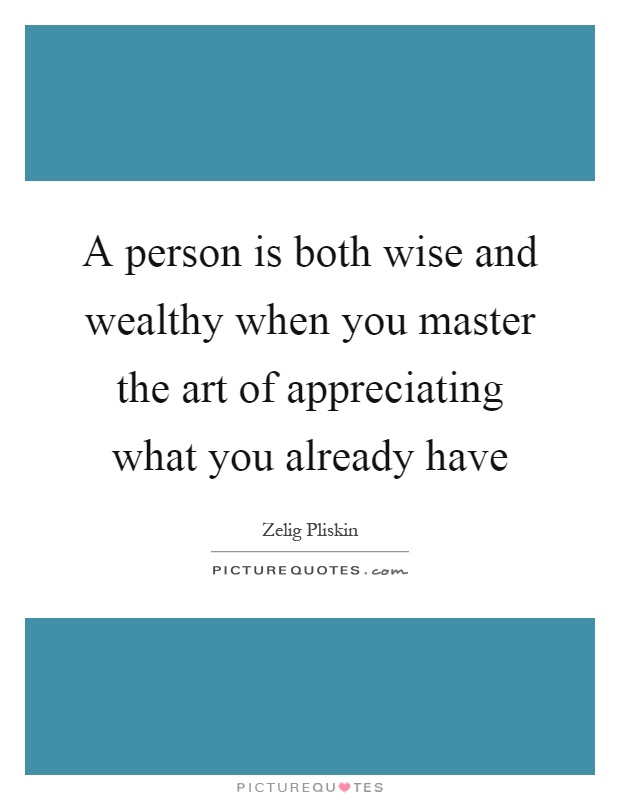 A person is both wise and wealthy when you master the art of appreciating what you already have Picture Quote #1