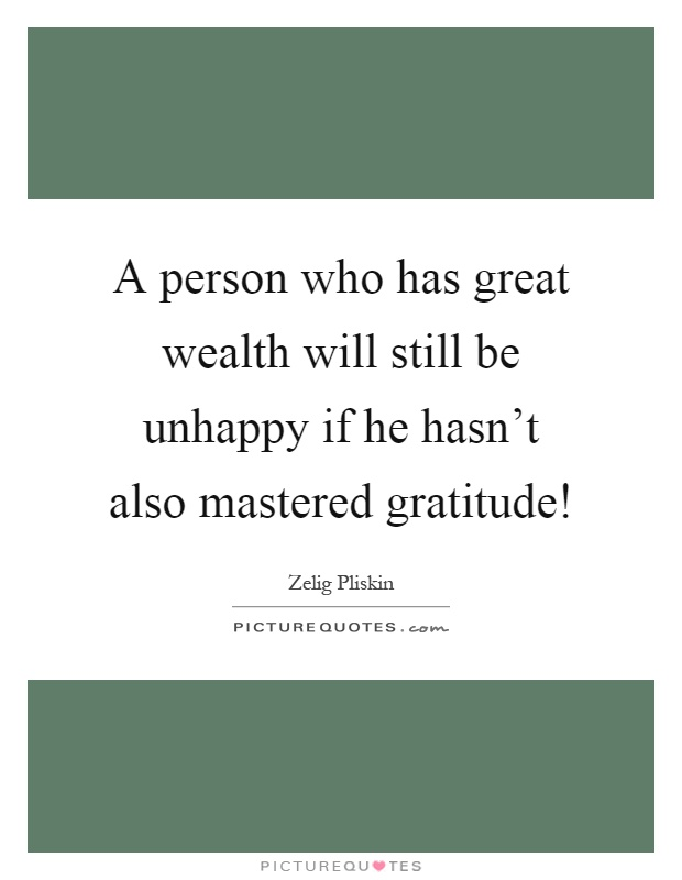 A person who has great wealth will still be unhappy if he hasn't also mastered gratitude! Picture Quote #1