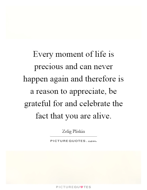Every moment of life is precious and can never happen again and therefore is a reason to appreciate, be grateful for and celebrate the fact that you are alive Picture Quote #1