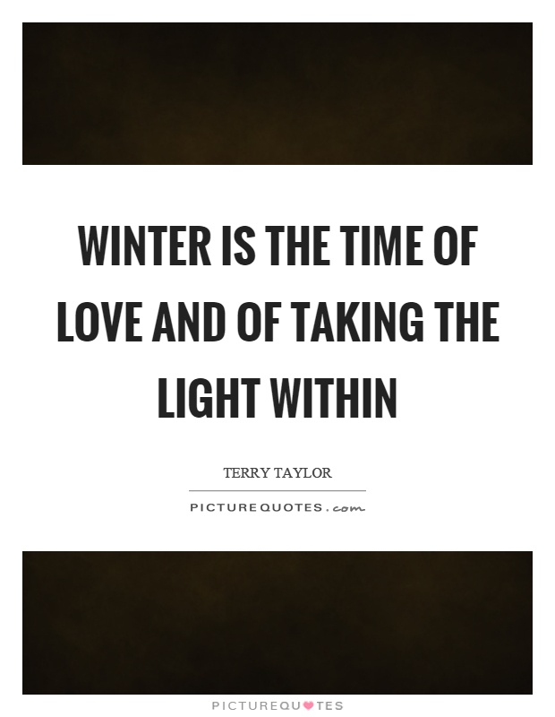 Winter is the time of love and of taking the light within Picture Quote #1