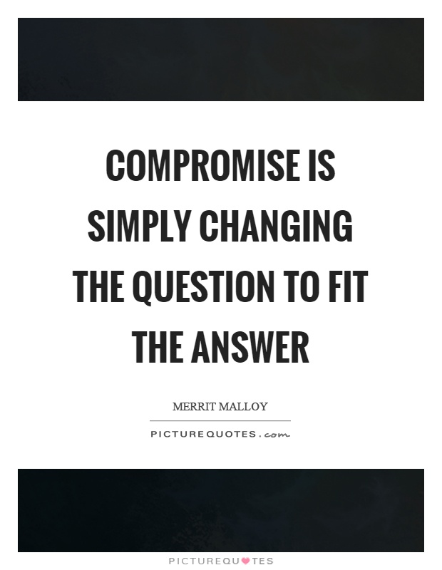 Compromise is simply changing the question to fit the answer Picture Quote #1