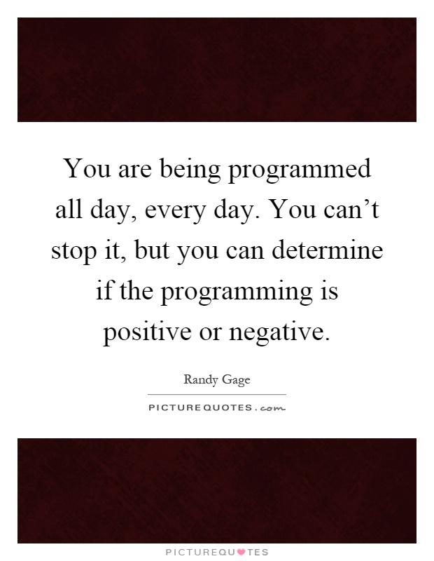 You are being programmed all day, every day. You can't stop it, but you can determine if the programming is positive or negative Picture Quote #1