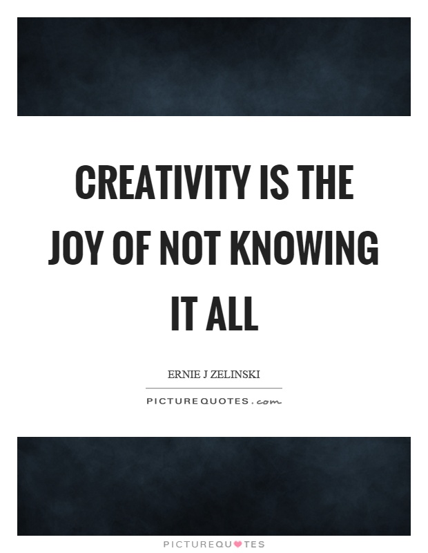 Creativity is the joy of not knowing it all Picture Quote #1