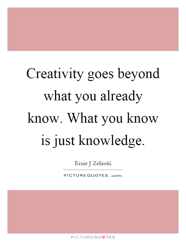 Creativity goes beyond what you already know. What you know is just knowledge Picture Quote #1