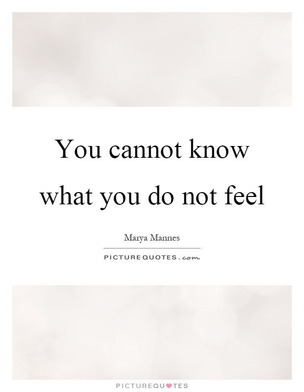 You cannot know what you do not feel Picture Quote #1