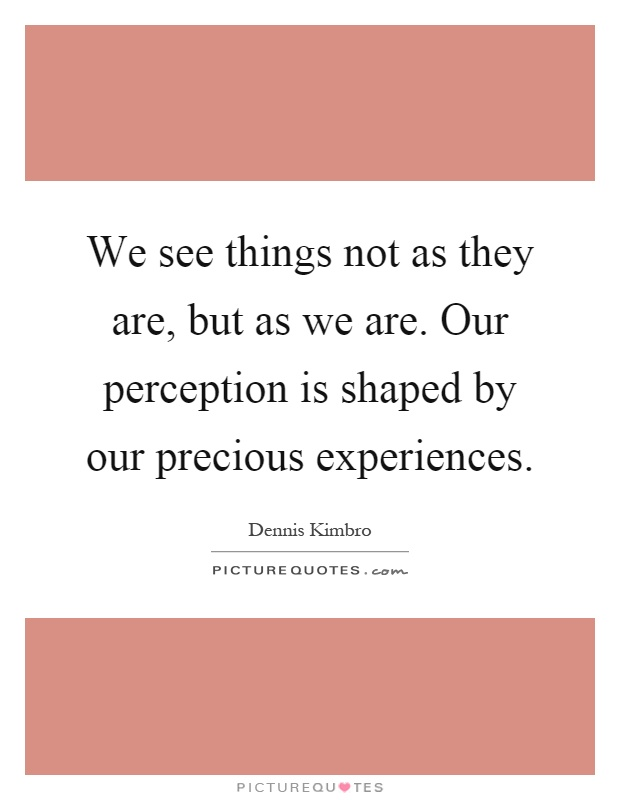 We see things not as they are, but as we are. Our perception is shaped by our precious experiences Picture Quote #1