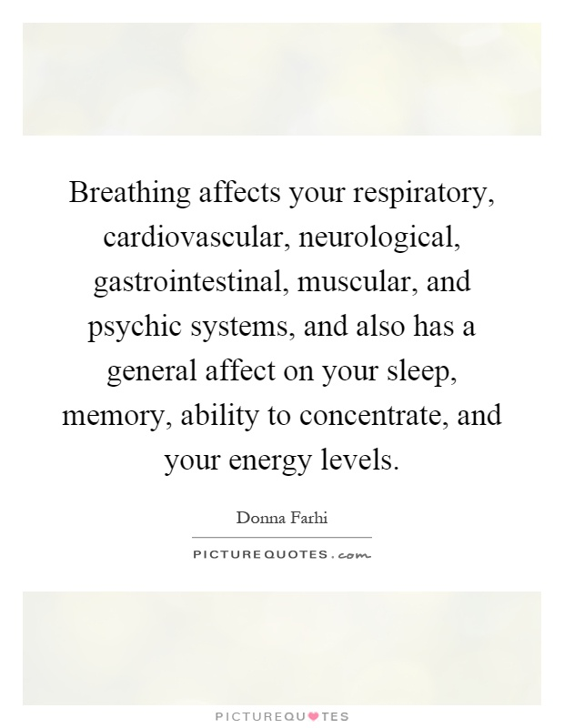Breathing affects your respiratory, cardiovascular, neurological, gastrointestinal, muscular, and psychic systems, and also has a general affect on your sleep, memory, ability to concentrate, and your energy levels Picture Quote #1