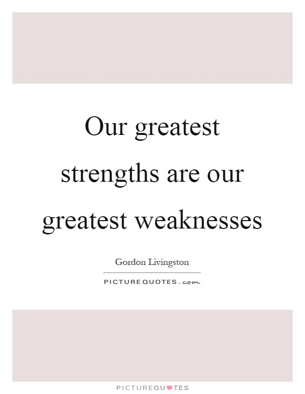 Our greatest strengths are our greatest weaknesses Picture Quote #1
