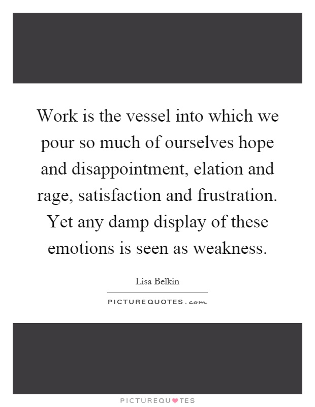 Work is the vessel into which we pour so much of ourselves hope and disappointment, elation and rage, satisfaction and frustration. Yet any damp display of these emotions is seen as weakness Picture Quote #1