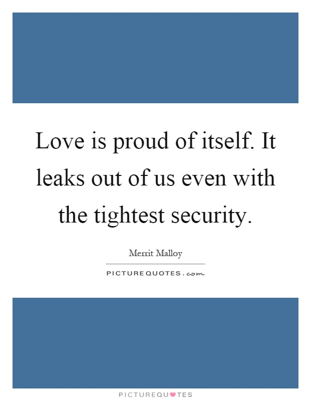 Love is proud of itself. It leaks out of us even with the tightest security Picture Quote #1