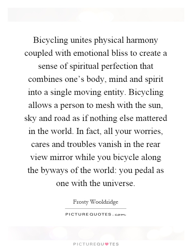 Bicycling unites physical harmony coupled with emotional bliss to create a sense of spiritual perfection that combines one's body, mind and spirit into a single moving entity. Bicycling allows a person to mesh with the sun, sky and road as if nothing else mattered in the world. In fact, all your worries, cares and troubles vanish in the rear view mirror while you bicycle along the byways of the world: you pedal as one with the universe Picture Quote #1