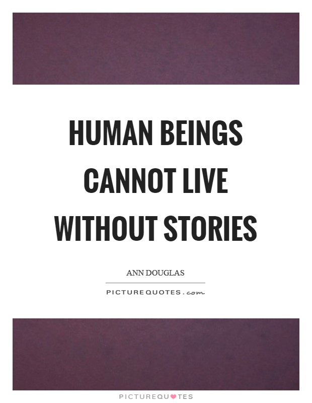 Human beings cannot live without stories Picture Quote #1