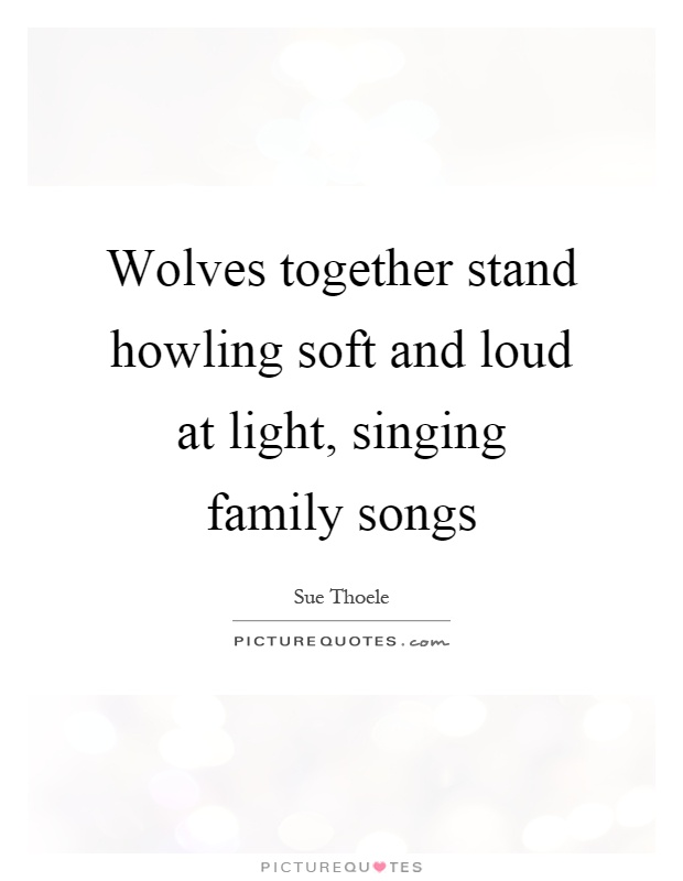 Wolves together stand howling soft and loud at light, singing family songs Picture Quote #1