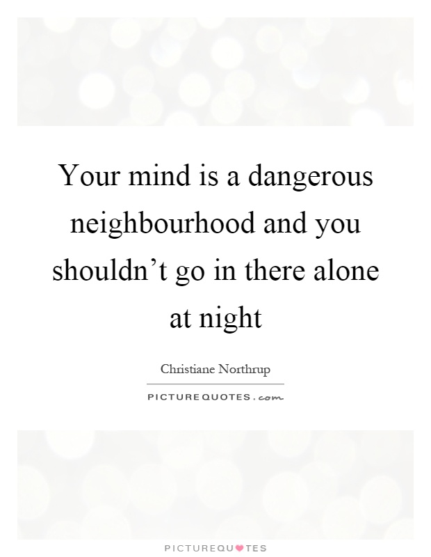 Your mind is a dangerous neighbourhood and you shouldn't go in there alone at night Picture Quote #1