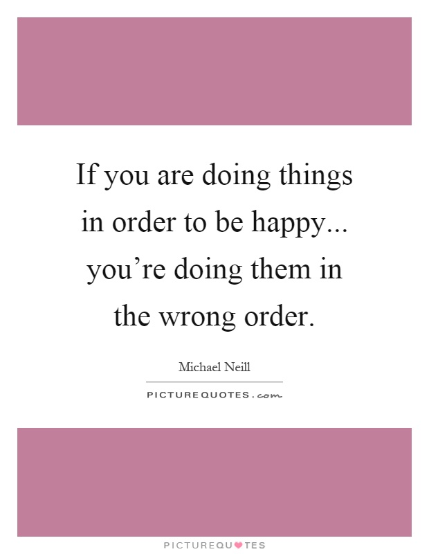 If you are doing things in order to be happy... you're doing them in the wrong order Picture Quote #1