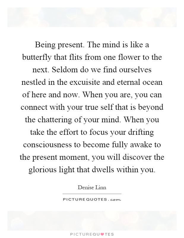 Being present. The mind is like a butterfly that flits from one flower to the next. Seldom do we find ourselves nestled in the excuisite and eternal ocean of here and now. When you are, you can connect with your true self that is beyond the chattering of your mind. When you take the effort to focus your drifting consciousness to become fully awake to the present moment, you will discover the glorious light that dwells within you Picture Quote #1