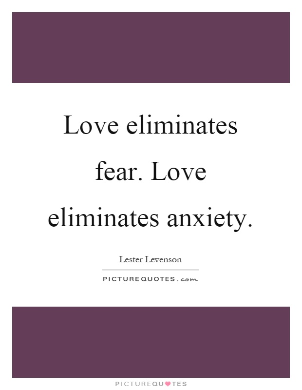 Love eliminates fear. Love eliminates anxiety Picture Quote #1