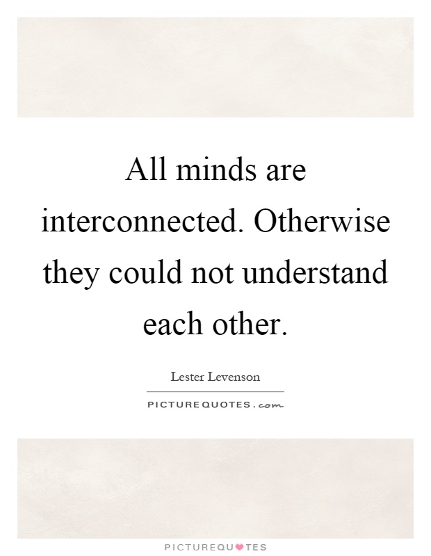 All minds are interconnected. Otherwise they could not understand each other Picture Quote #1