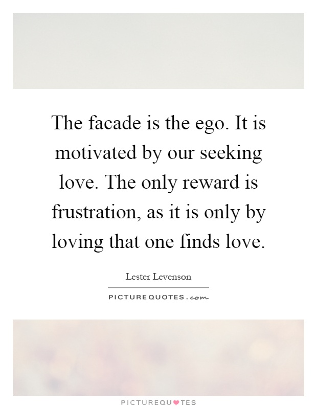 The facade is the ego. It is motivated by our seeking love. The only reward is frustration, as it is only by loving that one finds love Picture Quote #1