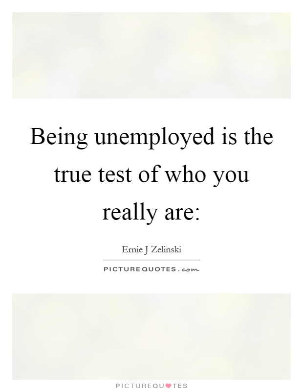 Being unemployed is the true test of who you really are: Picture Quote #1