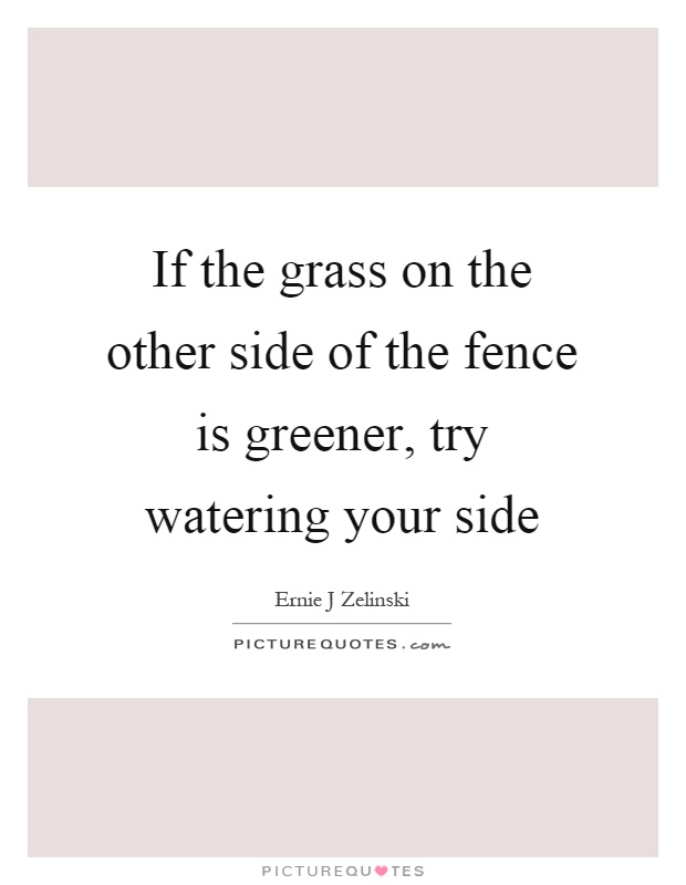 If the grass on the other side of the fence is greener, try watering your side Picture Quote #1