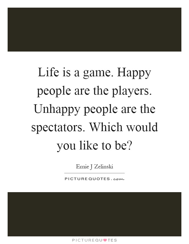Life is a game. Happy people are the players. Unhappy people are the spectators. Which would you like to be? Picture Quote #1