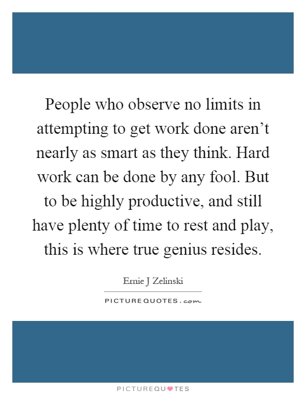 People who observe no limits in attempting to get work done aren't nearly as smart as they think. Hard work can be done by any fool. But to be highly productive, and still have plenty of time to rest and play, this is where true genius resides Picture Quote #1