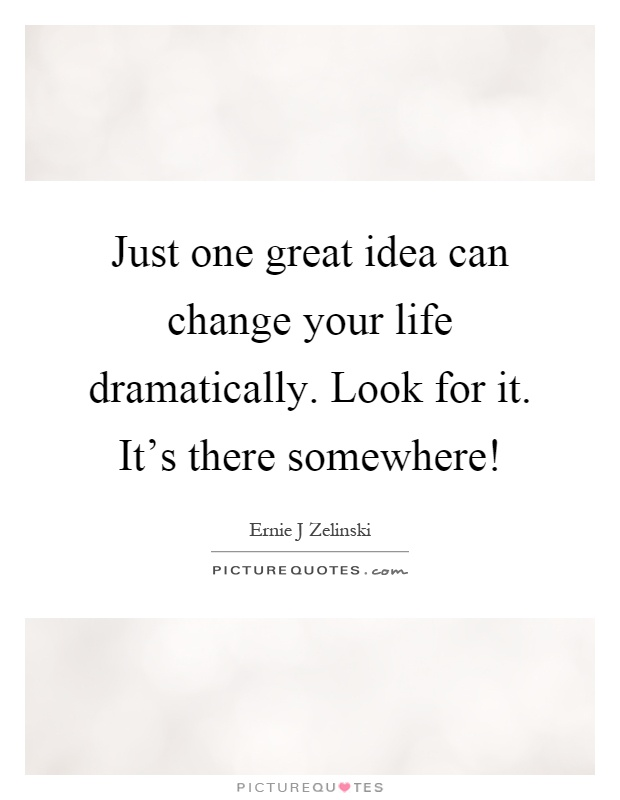 Just one great idea can change your life dramatically. Look for it. It's there somewhere! Picture Quote #1